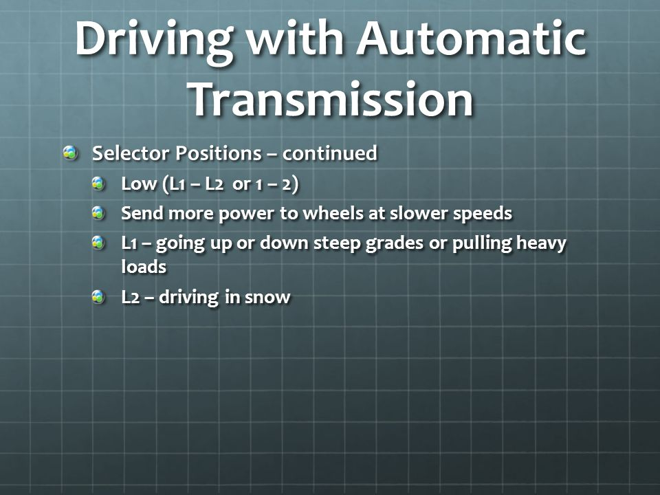 Driving with Automatic Transmission Selector Positions – continued Low (L1 – L2 or 1 – 2) Send more power to wheels at slower speeds L1 – going up or down steep grades or pulling heavy loads L2 – driving in snow