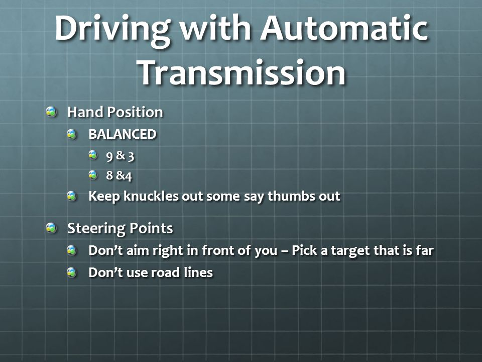 Driving with Automatic Transmission Hand Position BALANCED 9 & 3 8 &4 Keep knuckles out some say thumbs out Steering Points Don't aim right in front of you – Pick a target that is far Don't use road lines