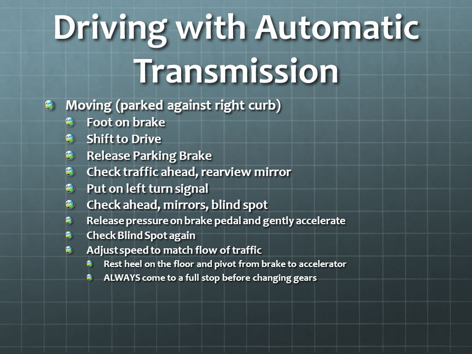 Driving with Automatic Transmission Moving (parked against right curb) Foot on brake Shift to Drive Release Parking Brake Check traffic ahead, rearvie