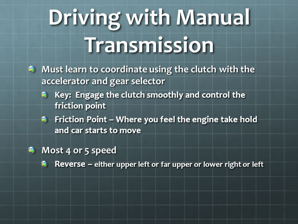 Driving with Manual Transmission Must learn to coordinate using the clutch with the accelerator and gear selector Key: Engage the clutch smoothly and control the friction point Friction Point – Where you feel the engine take hold and car starts to move Most 4 or 5 speed Reverse – either upper left or far upper or lower right or left