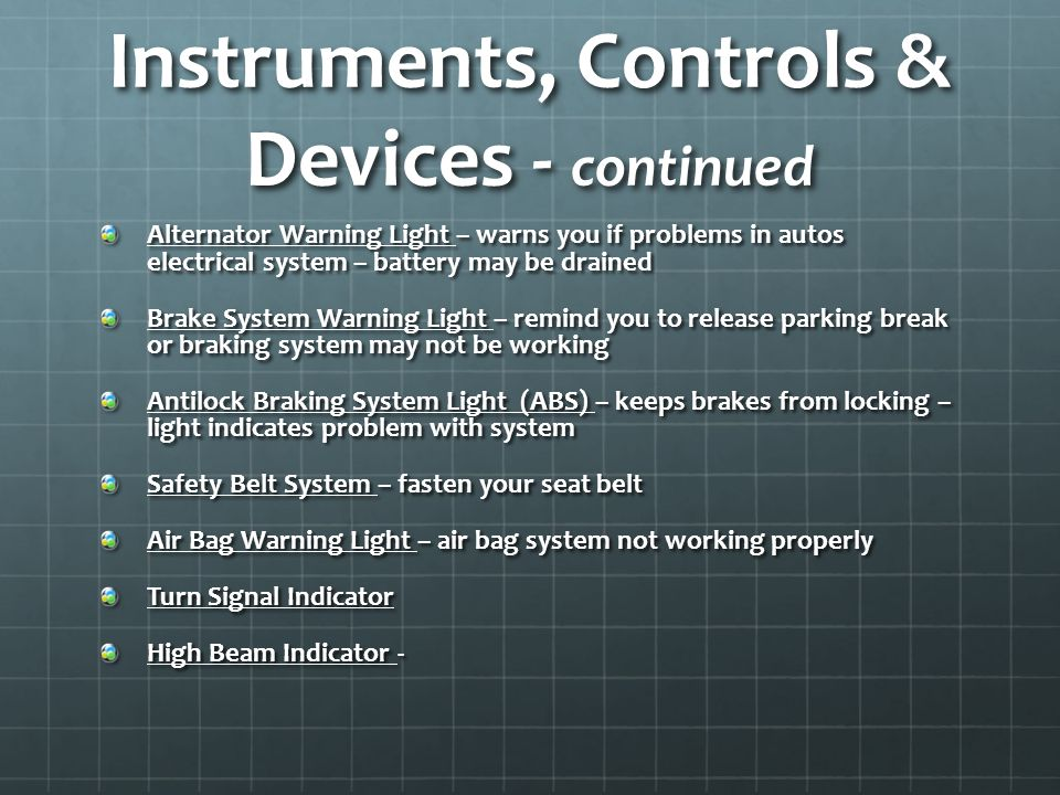 Instruments, Controls & Devices - continued Alternator Warning Light – warns you if problems in autos electrical system – battery may be drained Brake System Warning Light – remind you to release parking break or braking system may not be working Antilock Braking System Light (ABS) – keeps brakes from locking – light indicates problem with system Safety Belt System – fasten your seat belt Air Bag Warning Light – air bag system not working properly Turn Signal Indicator High Beam Indicator -