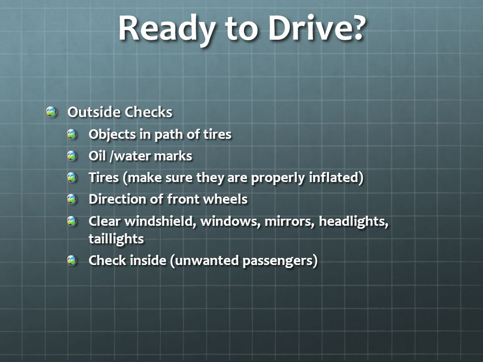 Ready to Drive? Outside Checks Objects in path of tires Oil /water marks Tires (make sure they are properly inflated) Direction of front wheels Clear