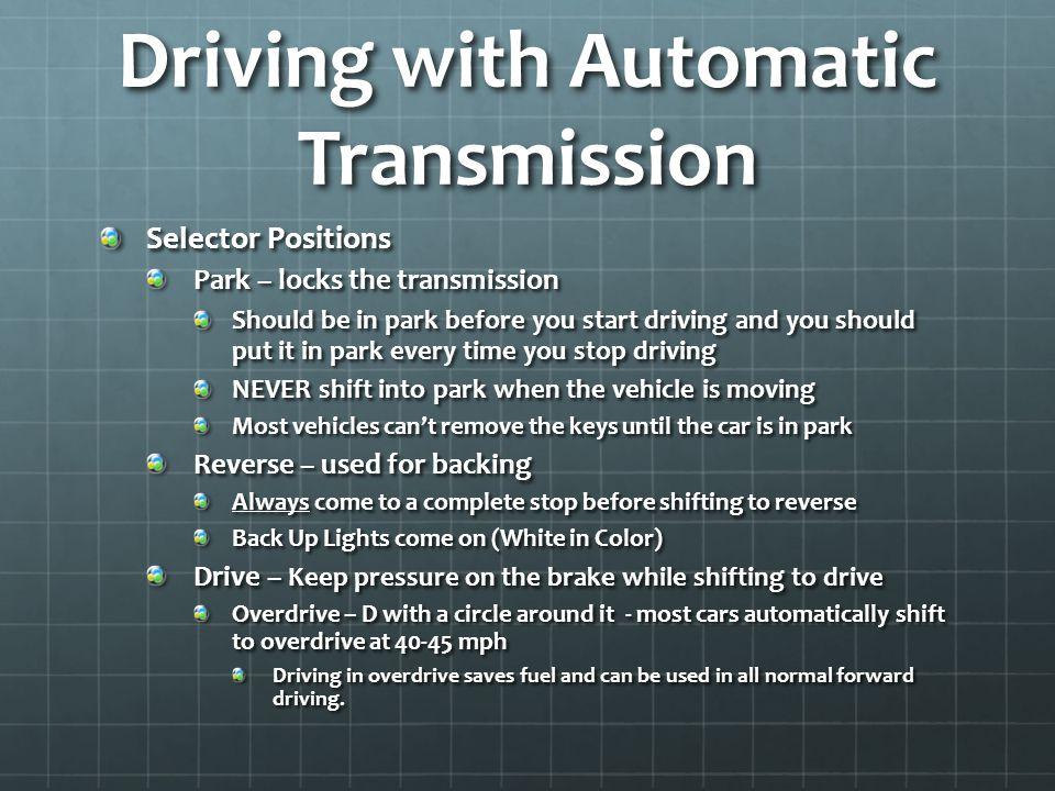 Driving with Automatic Transmission Selector Positions Park – locks the transmission Should be in park before you start driving and you should put it in park every time you stop driving NEVER shift into park when the vehicle is moving Most vehicles can't remove the keys until the car is in park Reverse – used for backing Always come to a complete stop before shifting to reverse Back Up Lights come on (White in Color) Drive – Keep pressure on the brake while shifting to drive Overdrive – D with a circle around it - most cars automatically shift to overdrive at 40-45 mph Driving in overdrive saves fuel and can be used in all normal forward driving.