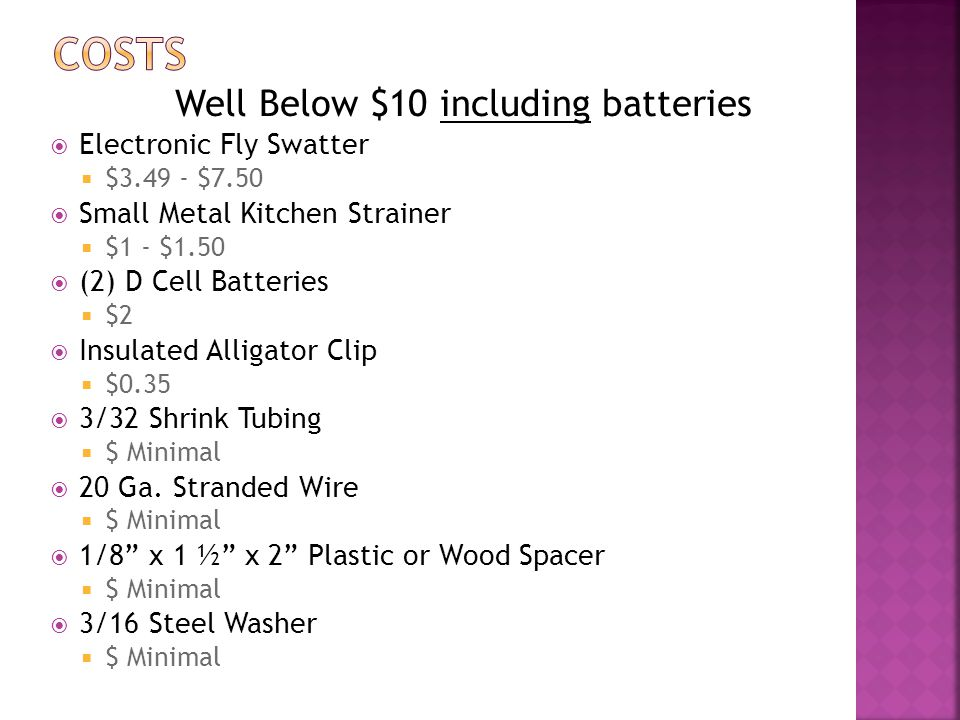Well Below $10 including batteries  Electronic Fly Swatter  $3.49 - $7.50  Small Metal Kitchen Strainer  $1 - $1.50  (2) D Cell Batteries  $2  Insulated Alligator Clip  $0.35  3/32 Shrink Tubing  $ Minimal  20 Ga.