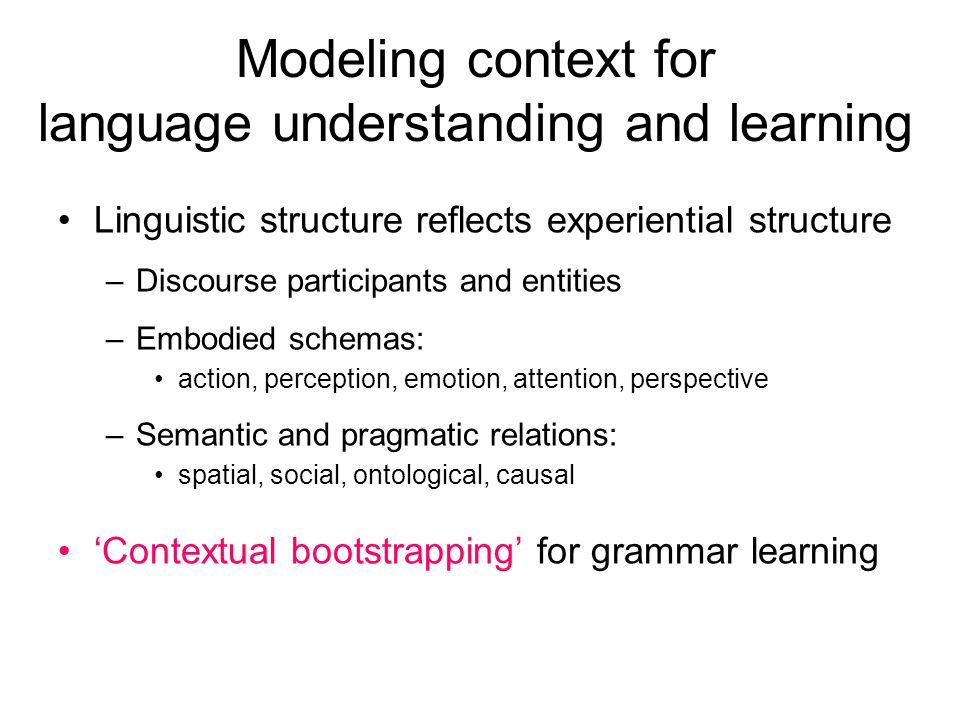 Modeling context for language understanding and learning Linguistic structure reflects experiential structure –Discourse participants and entities –Embodied schemas: action, perception, emotion, attention, perspective –Semantic and pragmatic relations: spatial, social, ontological, causal 'Contextual bootstrapping' for grammar learning