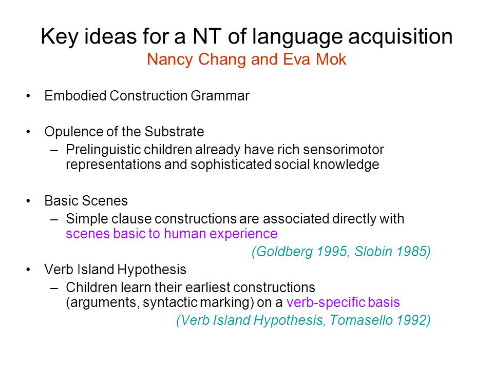 Key ideas for a NT of language acquisition Nancy Chang and Eva Mok Embodied Construction Grammar Opulence of the Substrate –Prelinguistic children already have rich sensorimotor representations and sophisticated social knowledge Basic Scenes –Simple clause constructions are associated directly with scenes basic to human experience (Goldberg 1995, Slobin 1985) Verb Island Hypothesis –Children learn their earliest constructions (arguments, syntactic marking) on a verb-specific basis (Verb Island Hypothesis, Tomasello 1992)