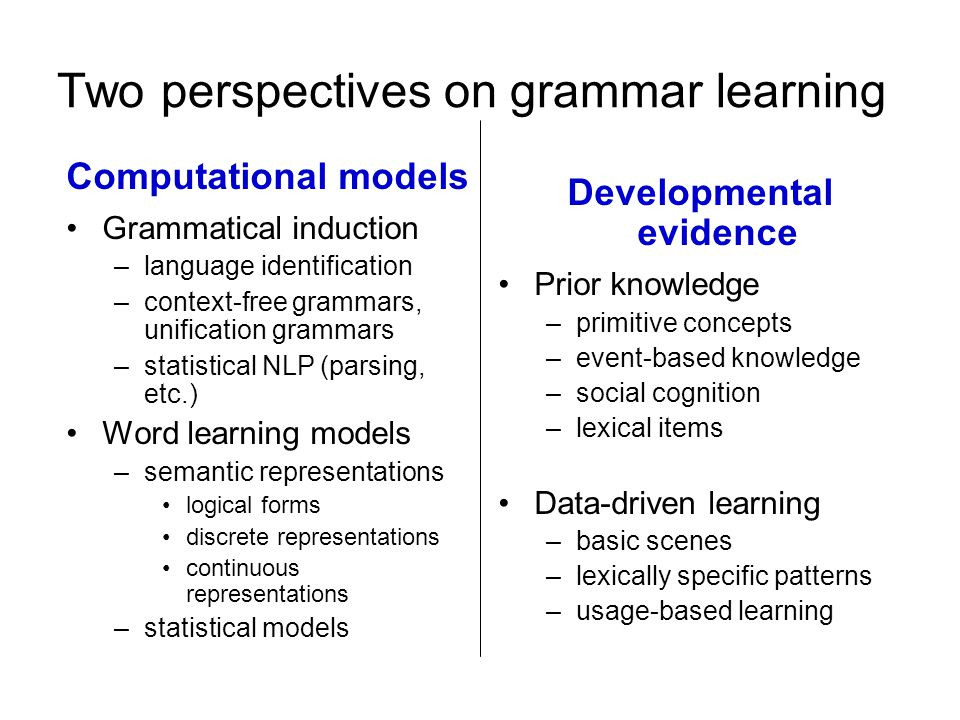 Two perspectives on grammar learning Computational models Grammatical induction –language identification –context-free grammars, unification grammars –statistical NLP (parsing, etc.) Word learning models –semantic representations logical forms discrete representations continuous representations –statistical models Developmental evidence Prior knowledge –primitive concepts –event-based knowledge –social cognition –lexical items Data-driven learning –basic scenes –lexically specific patterns –usage-based learning