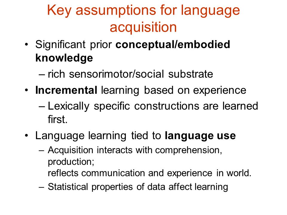 Key assumptions for language acquisition Significant prior conceptual/embodied knowledge –rich sensorimotor/social substrate Incremental learning based on experience –Lexically specific constructions are learned first.