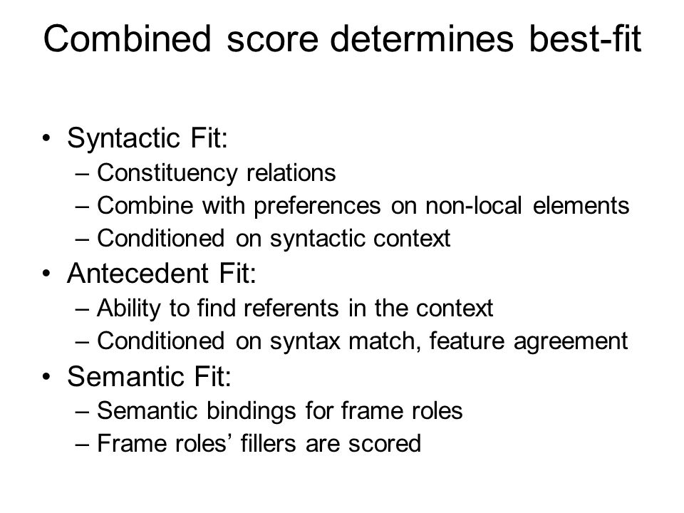 Combined score determines best-fit Syntactic Fit: –Constituency relations –Combine with preferences on non-local elements –Conditioned on syntactic context Antecedent Fit: –Ability to find referents in the context –Conditioned on syntax match, feature agreement Semantic Fit: –Semantic bindings for frame roles –Frame roles' fillers are scored