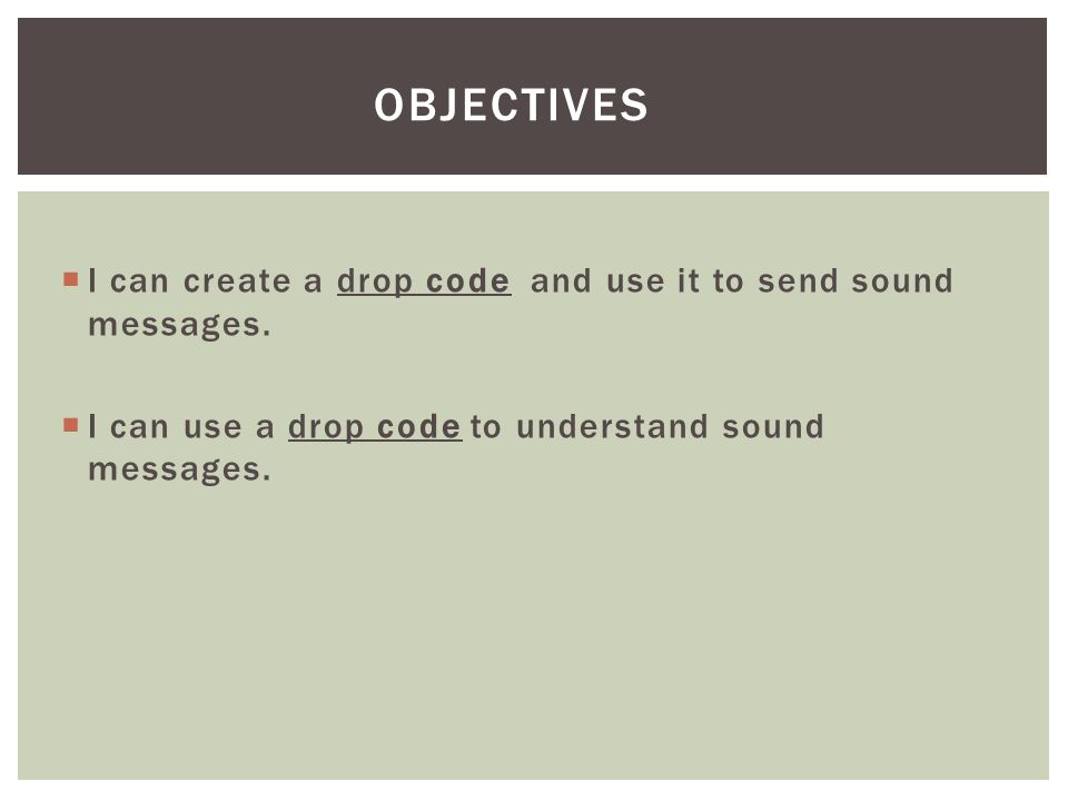  I can create a drop code and use it to send sound messages.  I can use a drop code to understand sound messages. OBJECTIVES
