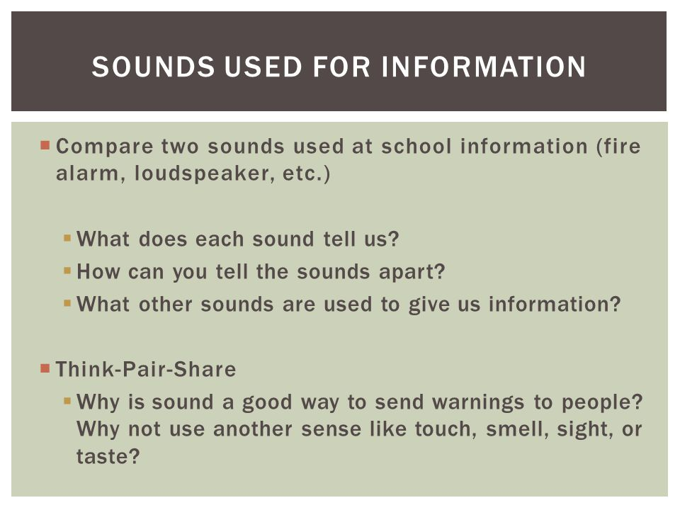  Compare two sounds used at school information (fire alarm, loudspeaker, etc.)  What does each sound tell us?  How can you tell the sounds apart? 