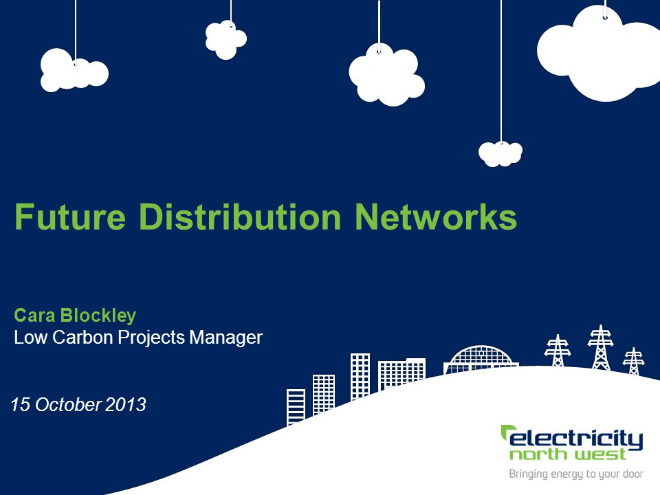 1 Cara Blockley Low Carbon Projects Manager Future Distribution Networks 15 October 2013