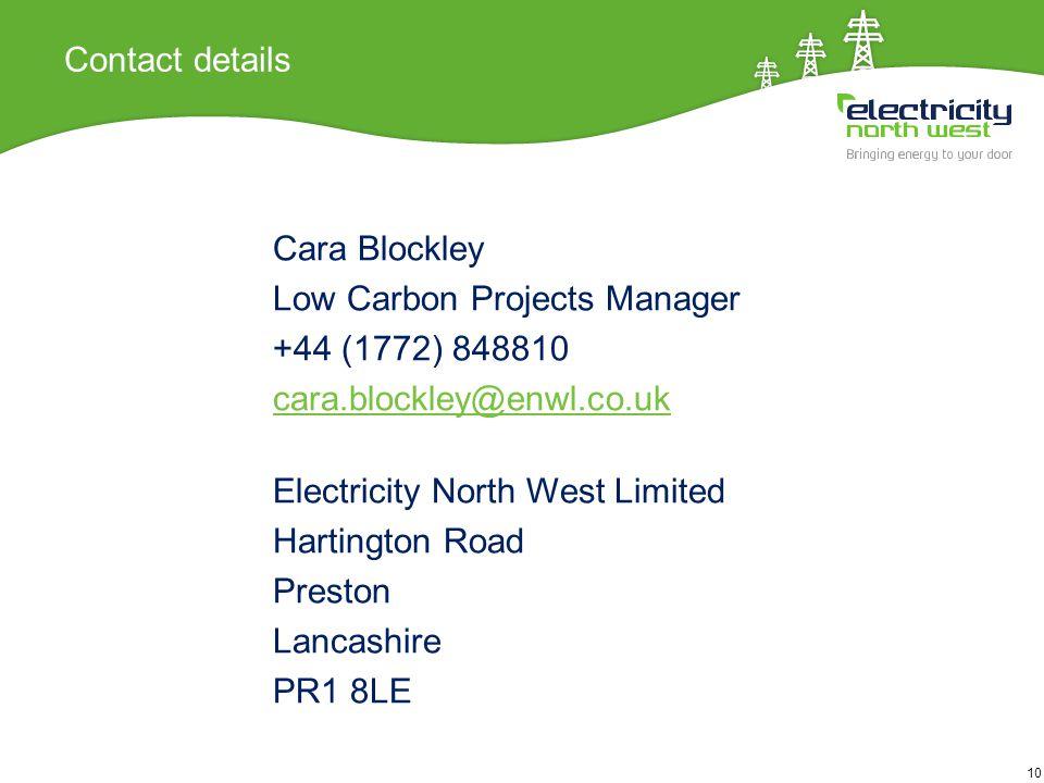 10 Contact details Cara Blockley Low Carbon Projects Manager +44 (1772) 848810 cara.blockley@enwl.co.uk Electricity North West Limited Hartington Road Preston Lancashire PR1 8LE 10