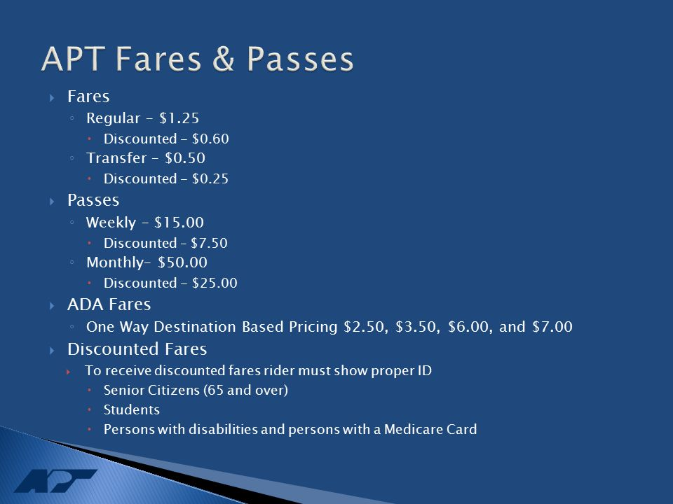  Fares ◦ Regular – $1.25  Discounted - $0.60 ◦ Transfer – $0.50  Discounted - $0.25  Passes ◦ Weekly – $15.00  Discounted – $7.50 ◦ Monthly– $50.00  Discounted - $25.00  ADA Fares ◦ One Way Destination Based Pricing $2.50, $3.50, $6.00, and $7.00  Discounted Fares  To receive discounted fares rider must show proper ID  Senior Citizens (65 and over)  Students  Persons with disabilities and persons with a Medicare Card