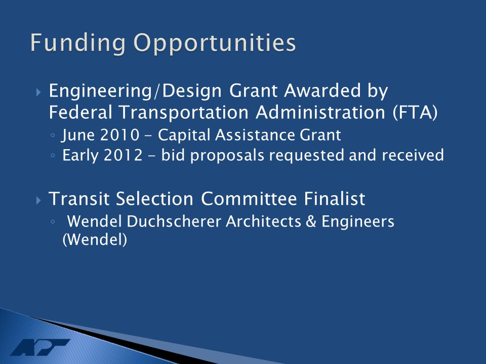  Engineering/Design Grant Awarded by Federal Transportation Administration (FTA) ◦ June 2010 - Capital Assistance Grant ◦ Early 2012 - bid proposals requested and received  Transit Selection Committee Finalist ◦ Wendel Duchscherer Architects & Engineers (Wendel)