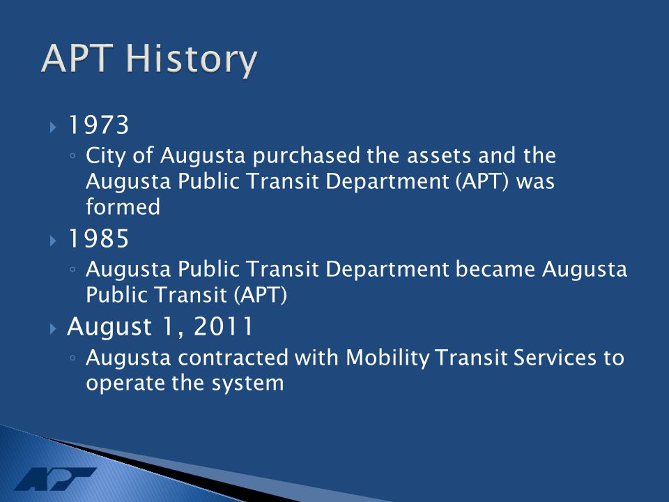  1973 ◦ City of Augusta purchased the assets and the Augusta Public Transit Department (APT) was formed  1985 ◦ Augusta Public Transit Department became Augusta Public Transit (APT)  August 1, 2011 ◦ Augusta contracted with Mobility Transit Services to operate the system