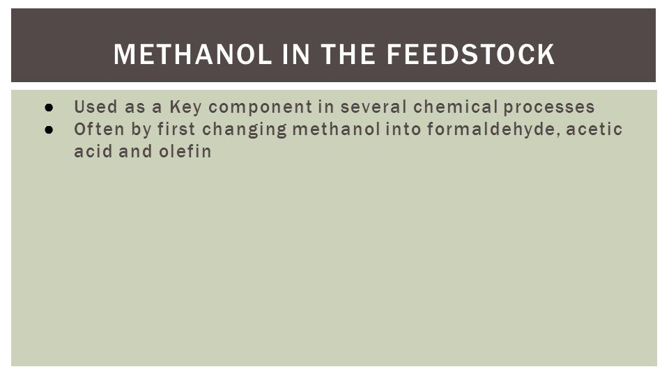 METHANOL IN THE FEEDSTOCK ● Used as a Key component in several chemical processes ● Often by first changing methanol into formaldehyde, acetic acid and olefin