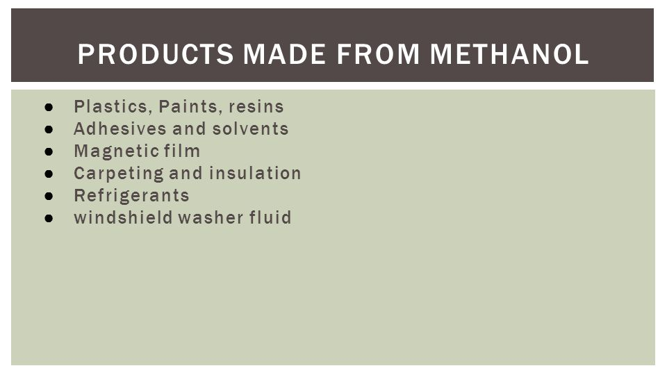 PRODUCTS MADE FROM METHANOL ● Plastics, Paints, resins ● Adhesives and solvents ● Magnetic film ● Carpeting and insulation ● Refrigerants ● windshield washer fluid