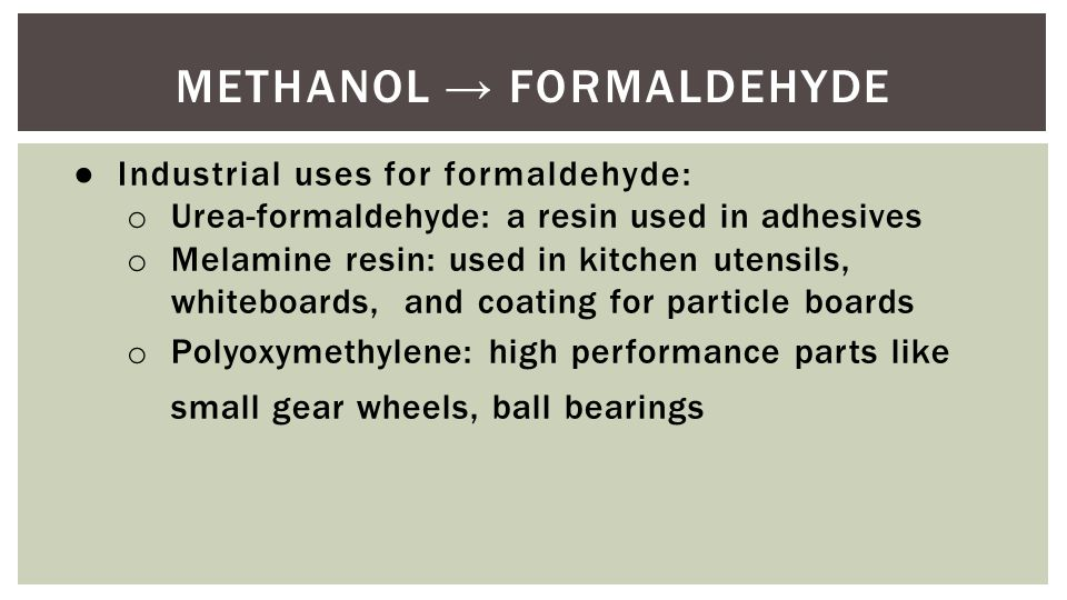 METHANOL → FORMALDEHYDE ● Industrial uses for formaldehyde: o Urea-formaldehyde: a resin used in adhesives o Melamine resin: used in kitchen utensils, whiteboards, and coating for particle boards o Polyoxymethylene: high performance parts like small gear wheels, ball bearings