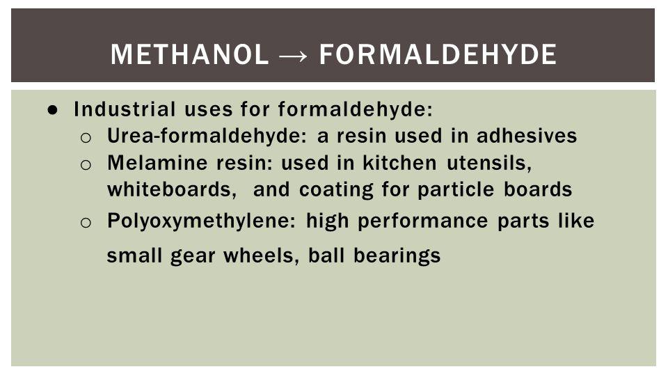 METHANOL → FORMALDEHYDE ● Industrial uses for formaldehyde: o Urea-formaldehyde: a resin used in adhesives o Melamine resin: used in kitchen utensils,