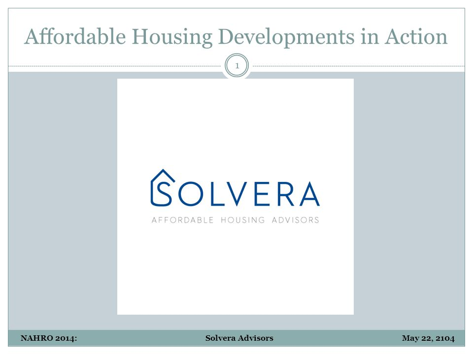 Affordable Housing Developments in Action 22 NAHRO 2014: Solvera Advisors May 22, 2104
