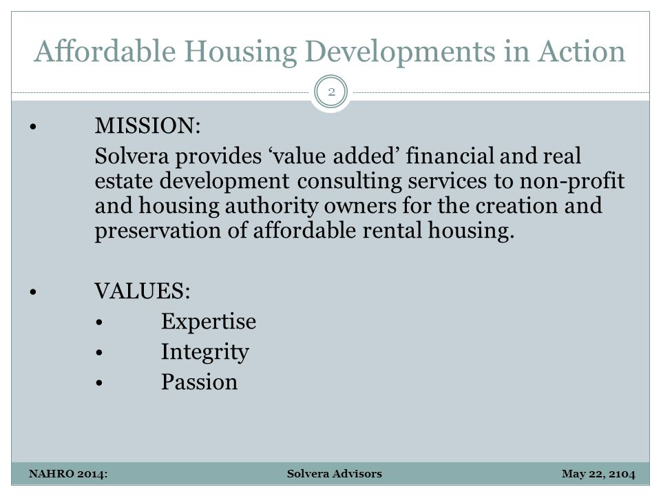 Affordable Housing Developments in Action 2 NAHRO 2014: Solvera Advisors May 22, 2104 MISSION: Solvera provides 'value added' financial and real estate development consulting services to non-profit and housing authority owners for the creation and preservation of affordable rental housing.