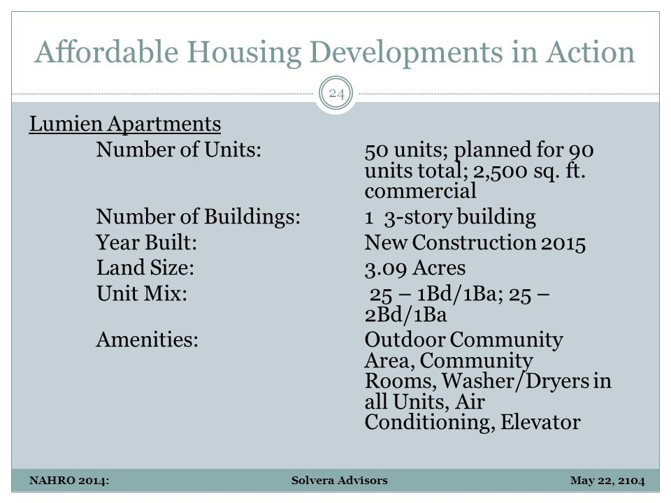 Affordable Housing Developments in Action 24 NAHRO 2014: Solvera Advisors May 22, 2104 Lumien Apartments Number of Units:50 units; planned for 90 unit