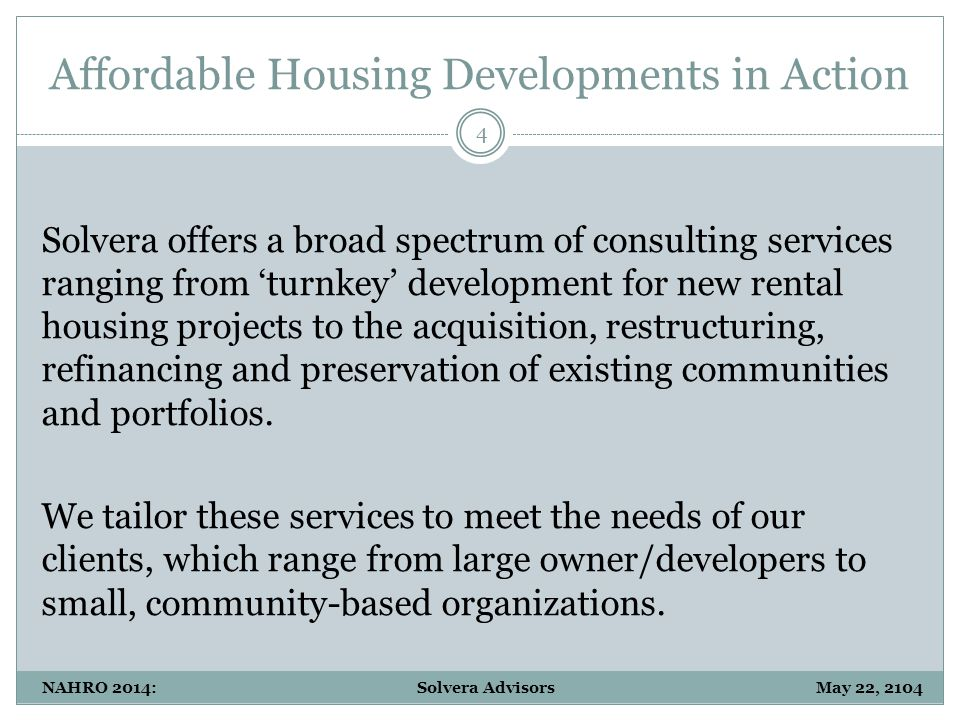 Affordable Housing Developments in Action 4 NAHRO 2014: Solvera Advisors May 22, 2104 Solvera offers a broad spectrum of consulting services ranging from 'turnkey' development for new rental housing projects to the acquisition, restructuring, refinancing and preservation of existing communities and portfolios.