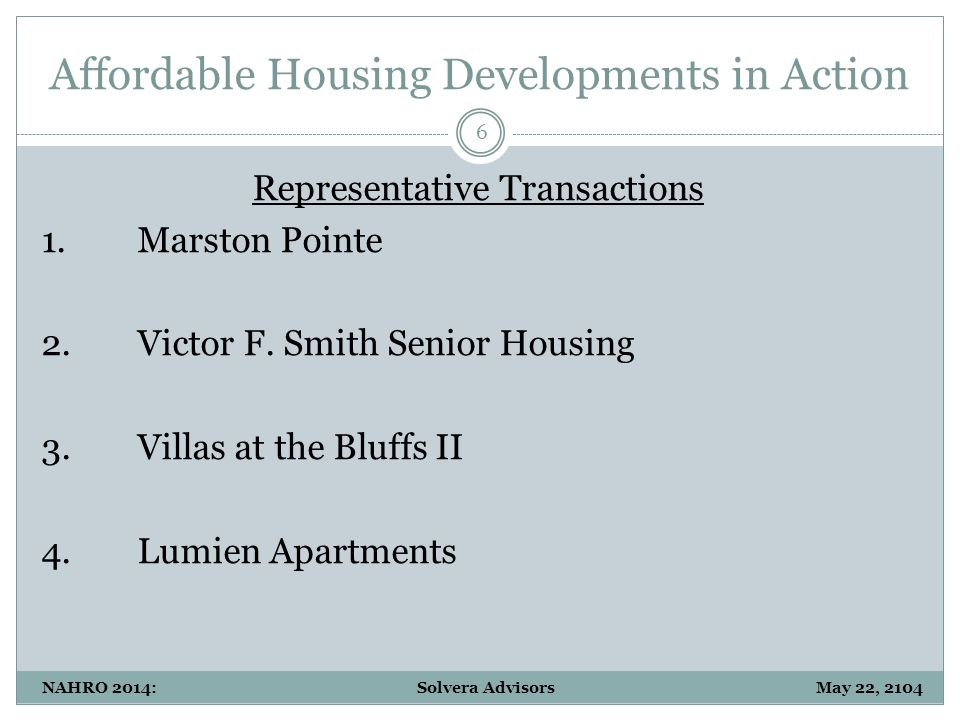 Affordable Housing Developments in Action 17 NAHRO 2014: Solvera Advisors May 22, 2104 Villas at the Bluff II Number of Units:32 plus Phase I – 48 units Number of Buildings:4 2-story buildings Year Built:New Construction 2015 Land Size:3.5 Acres Unit Mix: 12 – 1Bd/1Ba; 16 – 2Bd/2Ba; 4 – 3Bd/2Ba Amenities:Outdoor Community Area, Community Room, Library, Washer/Dryers in all Units, Air Conditioning