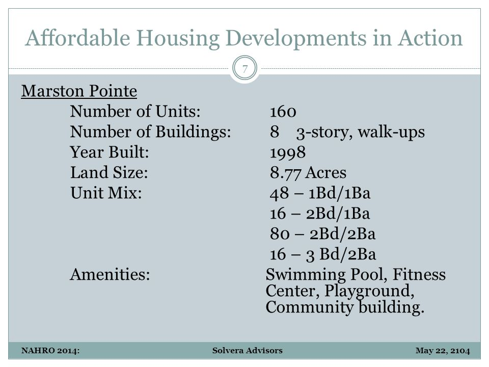 Affordable Housing Developments in Action 7 NAHRO 2014: Solvera Advisors May 22, 2104 Marston Pointe Number of Units: 160 Number of Buildings: 8 3-story, walk-ups Year Built: 1998 Land Size: 8.77 Acres Unit Mix: 48 – 1Bd/1Ba 16 – 2Bd/1Ba 80 – 2Bd/2Ba 16 – 3 Bd/2Ba Amenities:Swimming Pool, Fitness Center, Playground, Community building.
