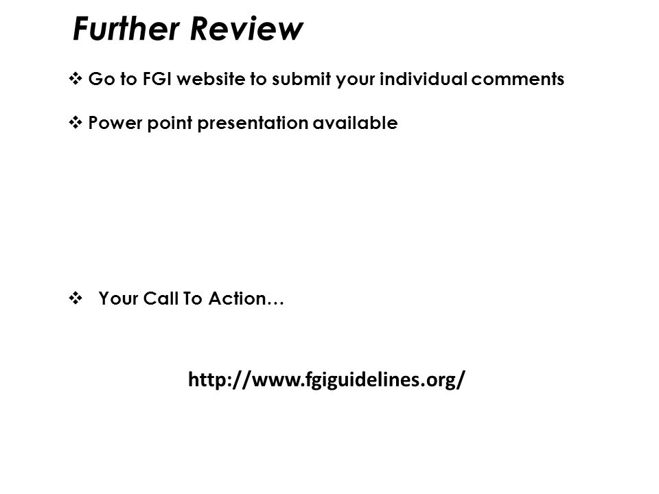  Go to FGI website to submit your individual comments  Power point presentation available  Your Call To Action… Further Review http://www.fgiguidel