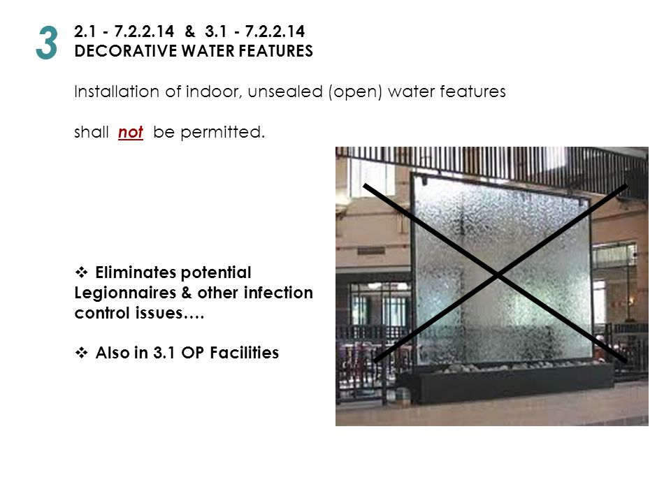 2.1 - 7.2.2.14 & 3.1 - 7.2.2.14 DECORATIVE WATER FEATURES Installation of indoor, unsealed (open) water features shall not be permitted.  Eliminates