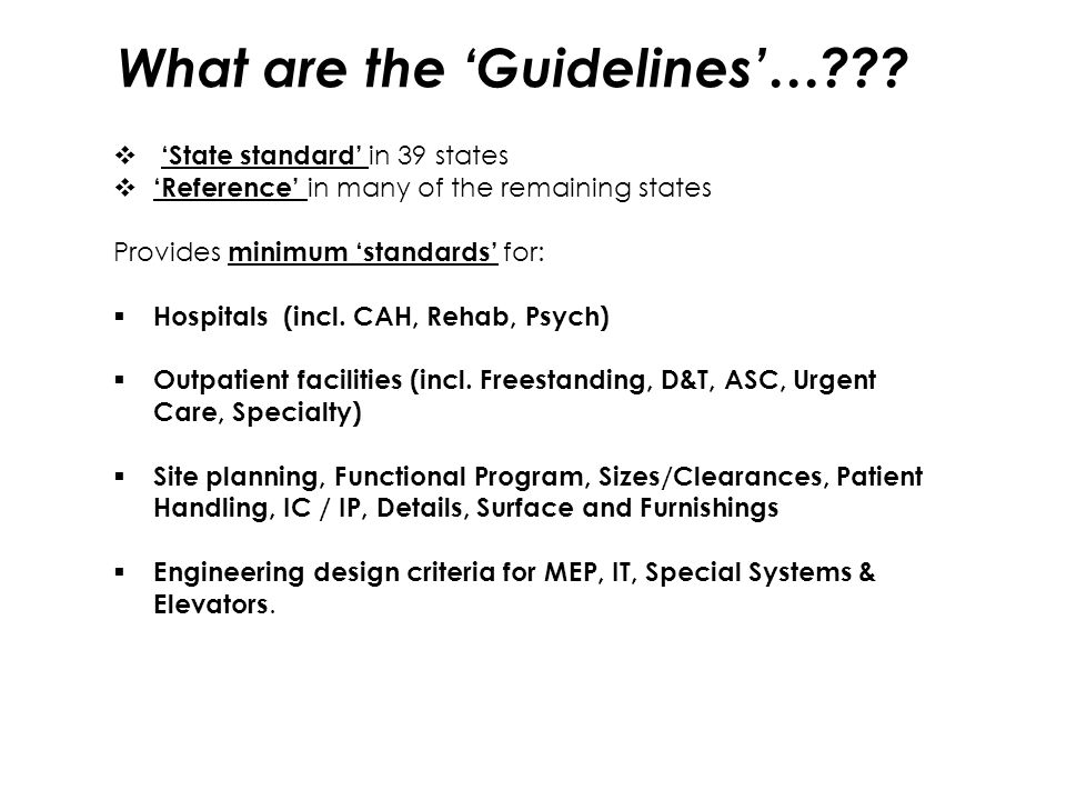 What are the 'Guidelines'…???  'State standard' in 39 states  'Reference' in many of the remaining states Provides minimum 'standards' for:  Hospit