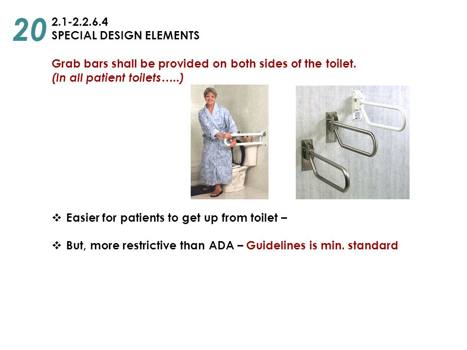 2.1-2.2.6.4 SPECIAL DESIGN ELEMENTS Grab bars shall be provided on both sides of the toilet. (In all patient toilets…..)  Easier for patients to get