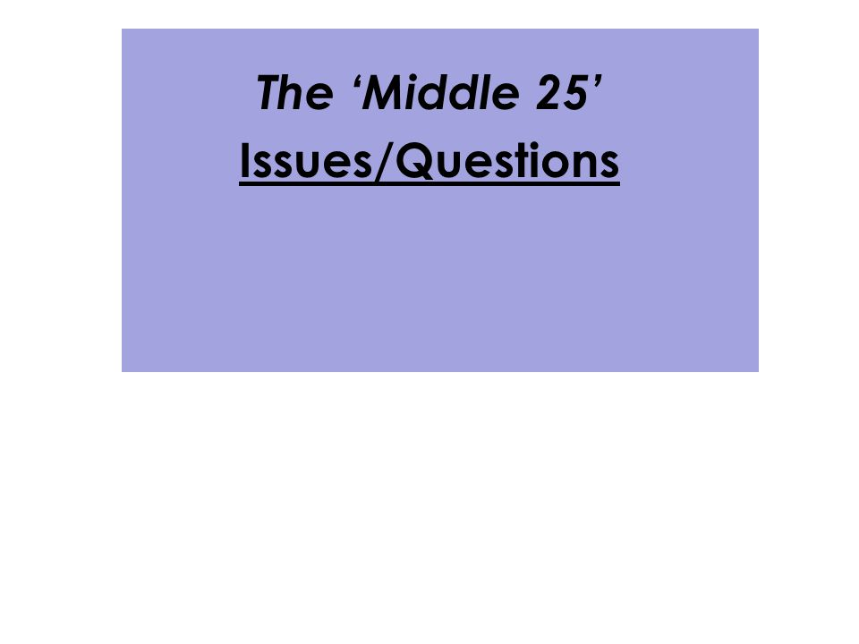 The 'Middle 25' Issues/Questions