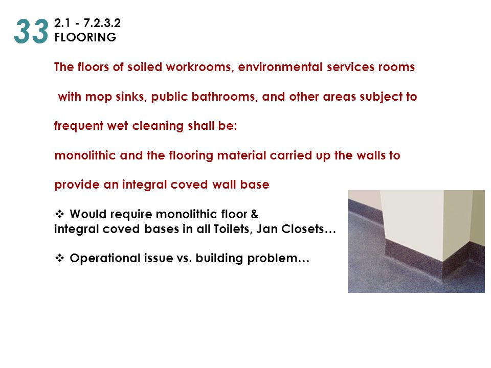 2.1 - 7.2.3.2 FLOORING The floors of soiled workrooms, environmental services rooms with mop sinks, public bathrooms, and other areas subject to frequ