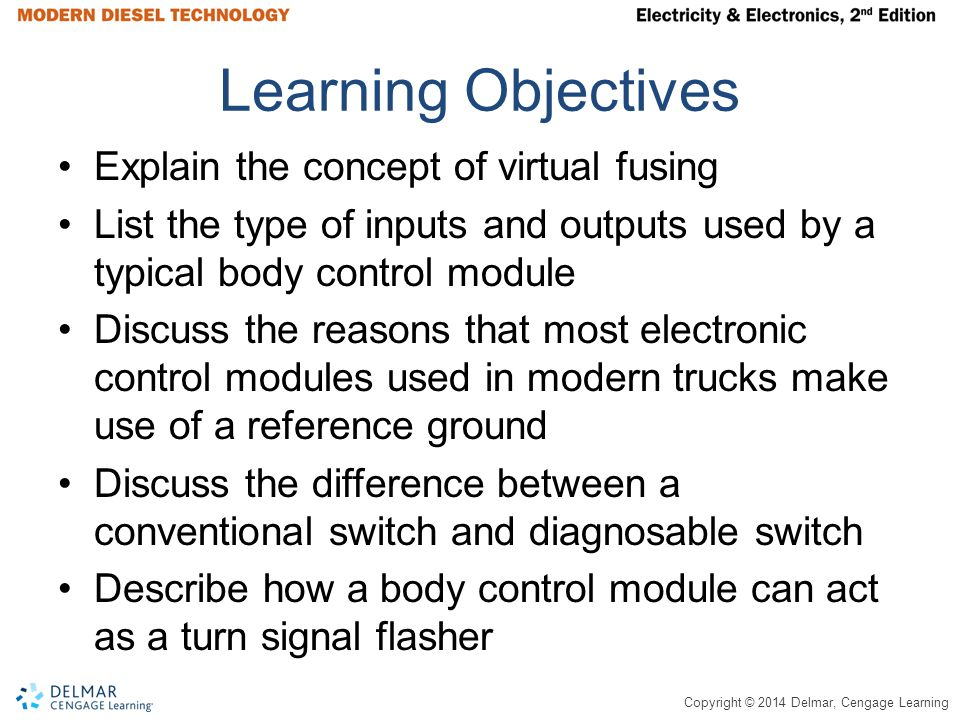 Copyright © 2014 Delmar, Cengage Learning Summary(continued) A diagnosable switch is a special switch that provides specific values of resistance, unlike a conventional switch, which is either an open circuit or a near 0Ω.