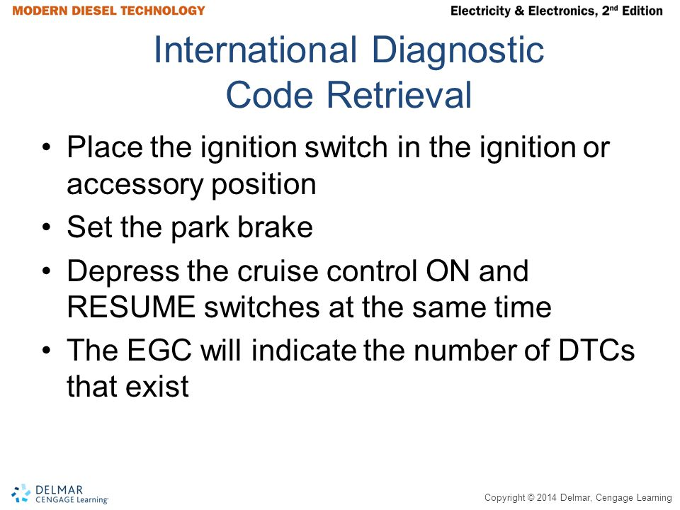 Copyright © 2014 Delmar, Cengage Learning International Diagnostic Code Retrieval Place the ignition switch in the ignition or accessory position Set