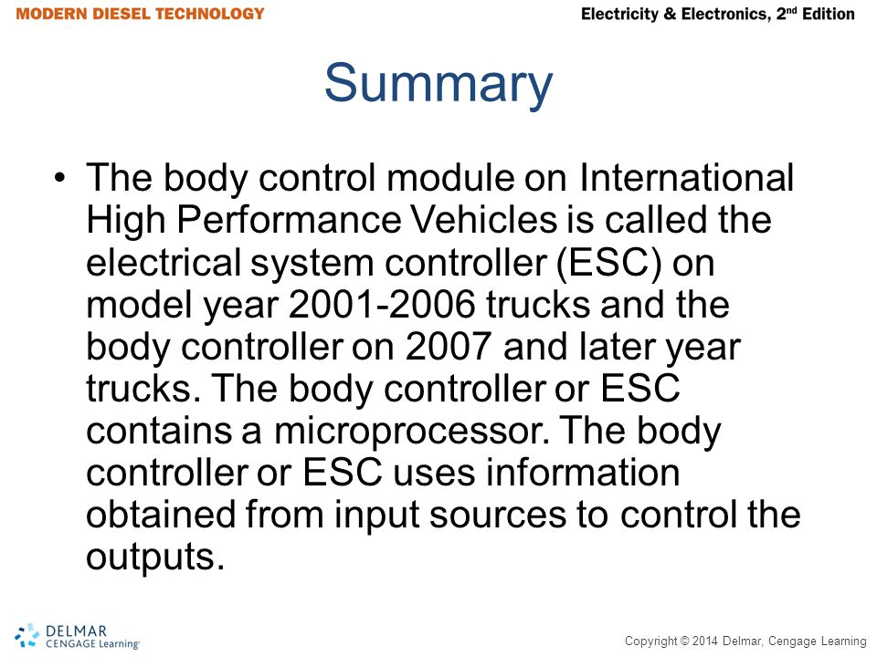 Copyright © 2014 Delmar, Cengage Learning Summary The body control module on International High Performance Vehicles is called the electrical system c