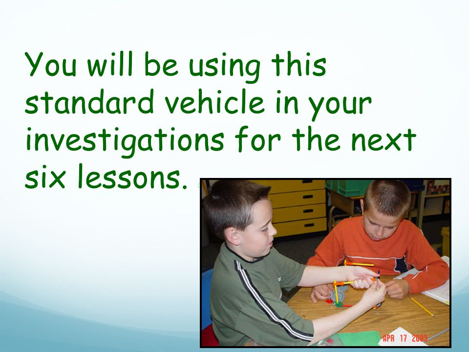 You will be using this standard vehicle in your investigations for the next six lessons. 0