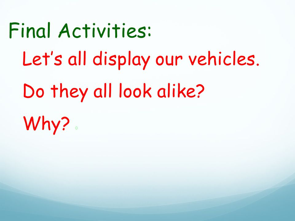 Final Activities: Let's all display our vehicles. Do they all look alike Why 0