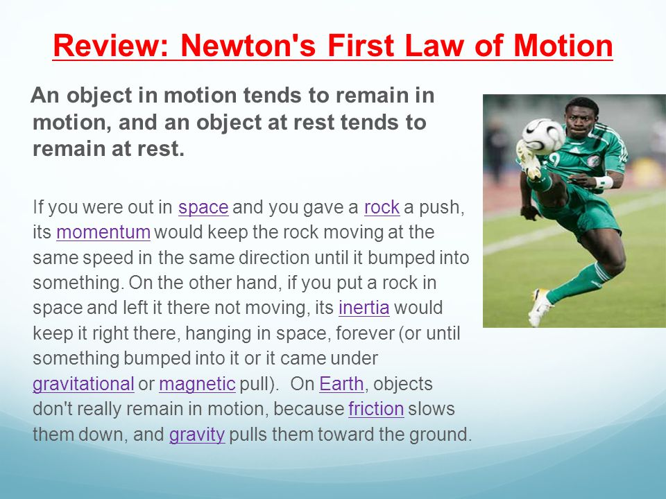 Review: Newton s First Law of Motion An object in motion tends to remain in motion, and an object at rest tends to remain at rest.
