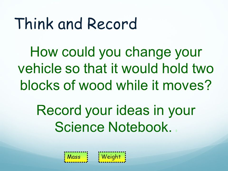 Think and Record How could you change your vehicle so that it would hold two blocks of wood while it moves.