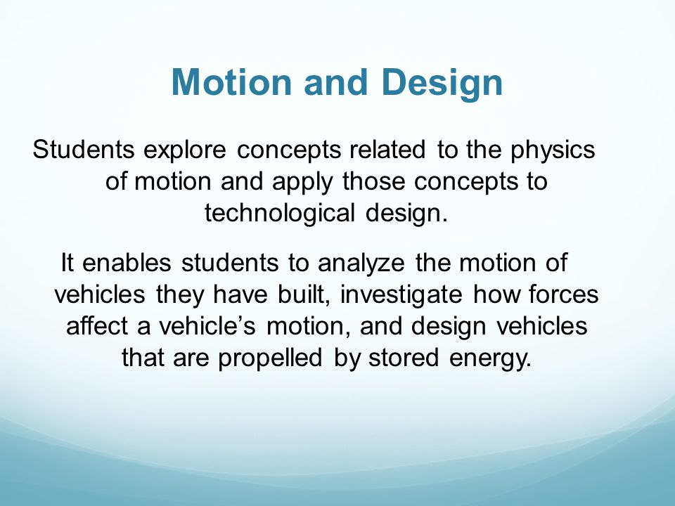 Motion and Design Students explore concepts related to the physics of motion and apply those concepts to technological design.