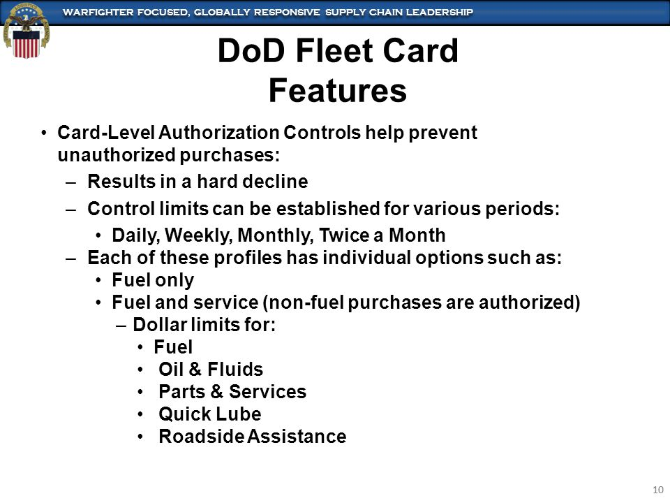 WARFIGHTER FOCUSED, GLOBALLY RESPONSIVE SUPPLY CHAIN LEADERSHIP 10 WARFIGHTER FOCUSED, GLOBALLY RESPONSIVE SUPPLY CHAIN LEADERSHIP 10 Card-Level Authorization Controls help prevent unauthorized purchases: –Results in a hard decline –Control limits can be established for various periods: Daily, Weekly, Monthly, Twice a Month –Each of these profiles has individual options such as: Fuel only Fuel and service (non-fuel purchases are authorized) –Dollar limits for: Fuel Oil & Fluids Parts & Services Quick Lube Roadside Assistance DoD Fleet Card Features