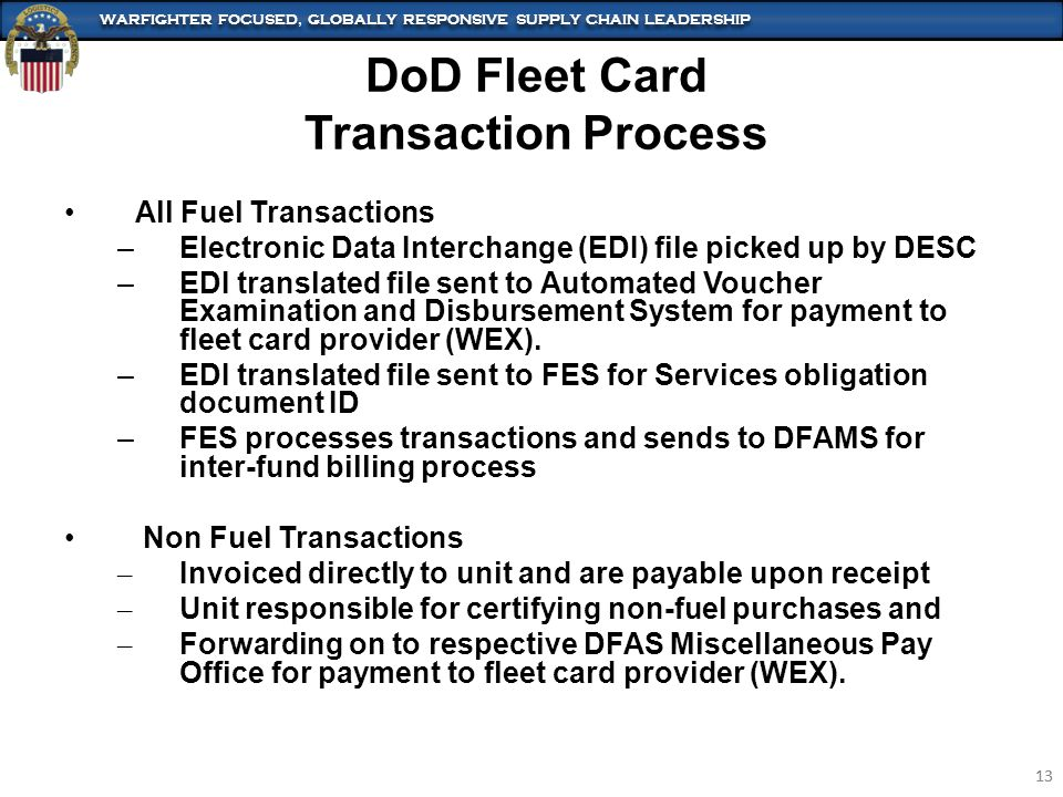 WARFIGHTER FOCUSED, GLOBALLY RESPONSIVE SUPPLY CHAIN LEADERSHIP 13 WARFIGHTER FOCUSED, GLOBALLY RESPONSIVE SUPPLY CHAIN LEADERSHIP 13 All Fuel Transactions –Electronic Data Interchange (EDI) file picked up by DESC –EDI translated file sent to Automated Voucher Examination and Disbursement System for payment to fleet card provider (WEX).