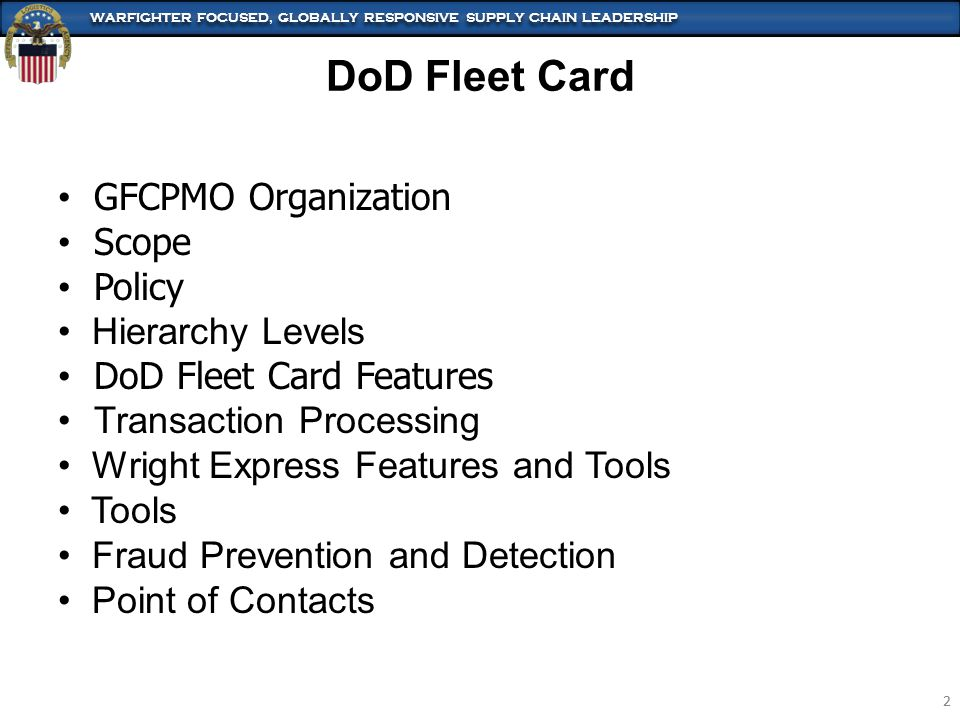 WARFIGHTER FOCUSED, GLOBALLY RESPONSIVE SUPPLY CHAIN LEADERSHIP 2 2 DoD Fleet Card GFCPMO Organization Scope Policy Hierarchy Levels DoD Fleet Card Features Transaction Processing Wright Express Features and Tools Tools Fraud Prevention and Detection Point of Contacts