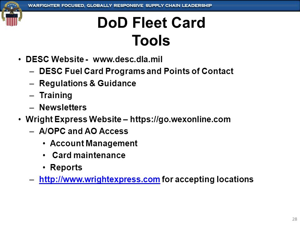 WARFIGHTER FOCUSED, GLOBALLY RESPONSIVE SUPPLY CHAIN LEADERSHIP 28 WARFIGHTER FOCUSED, GLOBALLY RESPONSIVE SUPPLY CHAIN LEADERSHIP 28 DESC Website - www.desc.dla.mil –DESC Fuel Card Programs and Points of Contact –Regulations & Guidance –Training –Newsletters Wright Express Website – https://go.wexonline.com –A/OPC and AO Access Account Management Card maintenance Reports –http://www.wrightexpress.com for accepting locationshttp://www.wrightexpress.com DoD Fleet Card Tools