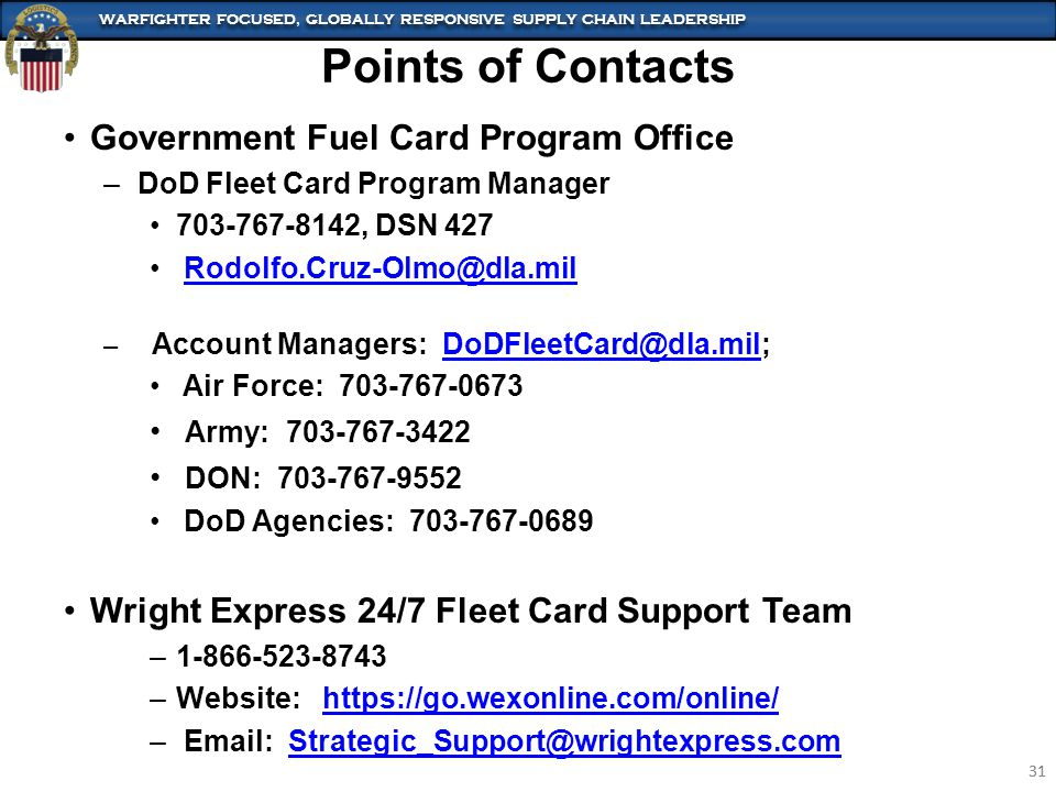 WARFIGHTER FOCUSED, GLOBALLY RESPONSIVE SUPPLY CHAIN LEADERSHIP 31 WARFIGHTER FOCUSED, GLOBALLY RESPONSIVE SUPPLY CHAIN LEADERSHIP 31 Government Fuel Card Program Office –DoD Fleet Card Program Manager 703-767-8142, DSN 427 Rodolfo.Cruz-Olmo@dla.mil – Account Managers: DoDFleetCard@dla.mil;DoDFleetCard@dla.mil Air Force: 703-767-0673 Army: 703-767-3422 DON: 703-767-9552 DoD Agencies: 703-767-0689 Wright Express 24/7 Fleet Card Support Team –1-866-523-8743 –Website: https://go.wexonline.com/online/https://go.wexonline.com/online/ – Email: Strategic_Support@wrightexpress.comStrategic_Support@wrightexpress.com Points of Contacts