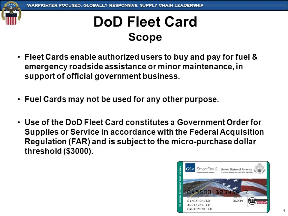 WARFIGHTER FOCUSED, GLOBALLY RESPONSIVE SUPPLY CHAIN LEADERSHIP 4 4 Fleet Cards enable authorized users to buy and pay for fuel & emergency roadside assistance or minor maintenance, in support of official government business.